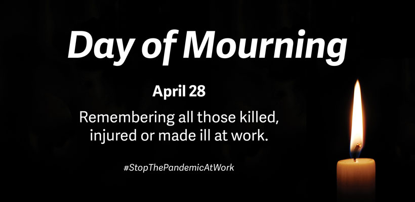 Day of Mourning - Remembers all those killed, injured or made ill at work.
